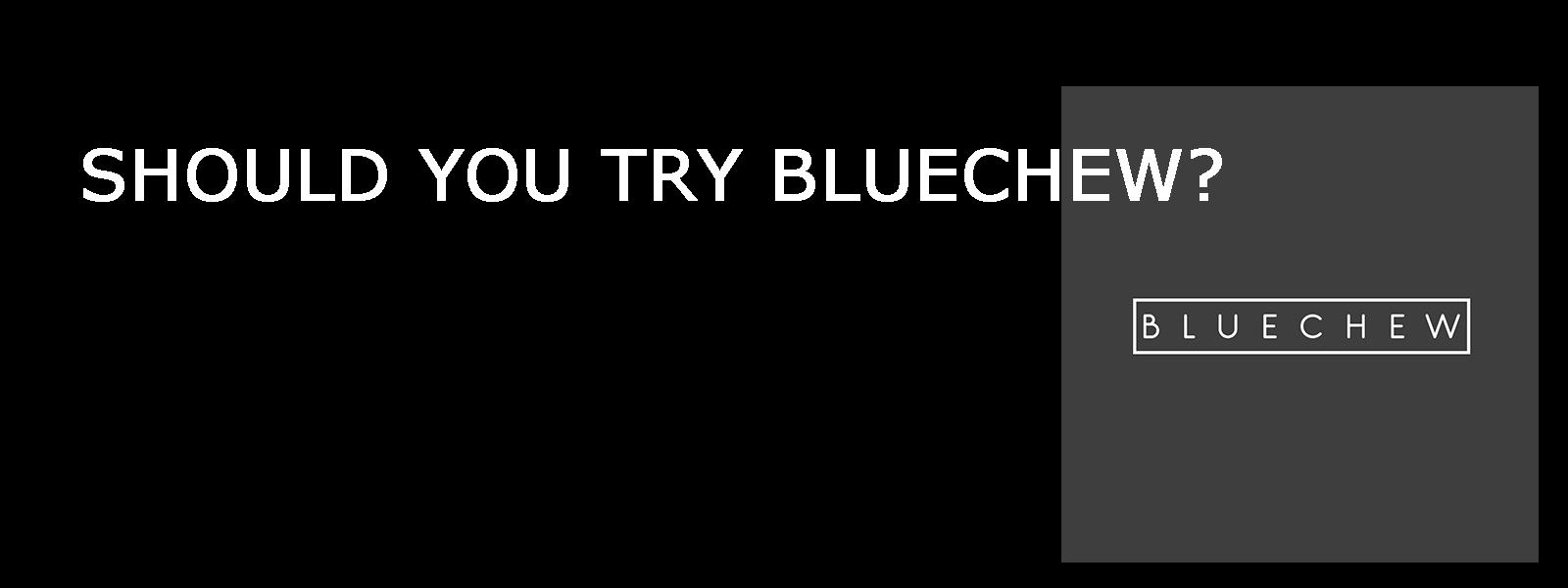 SHOULD YOU TRY BLUECHEW?